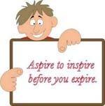 Aspire before you expire.
